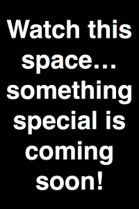 Watch this space... something special is coming soon!
